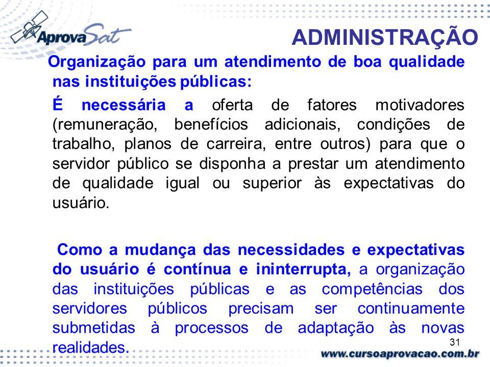 31 ADMINISTRAÇÃO Organização para um atendimento de boa qualidade nas instituições públicas: É necessária a oferta de fatores motivadores (remuneração