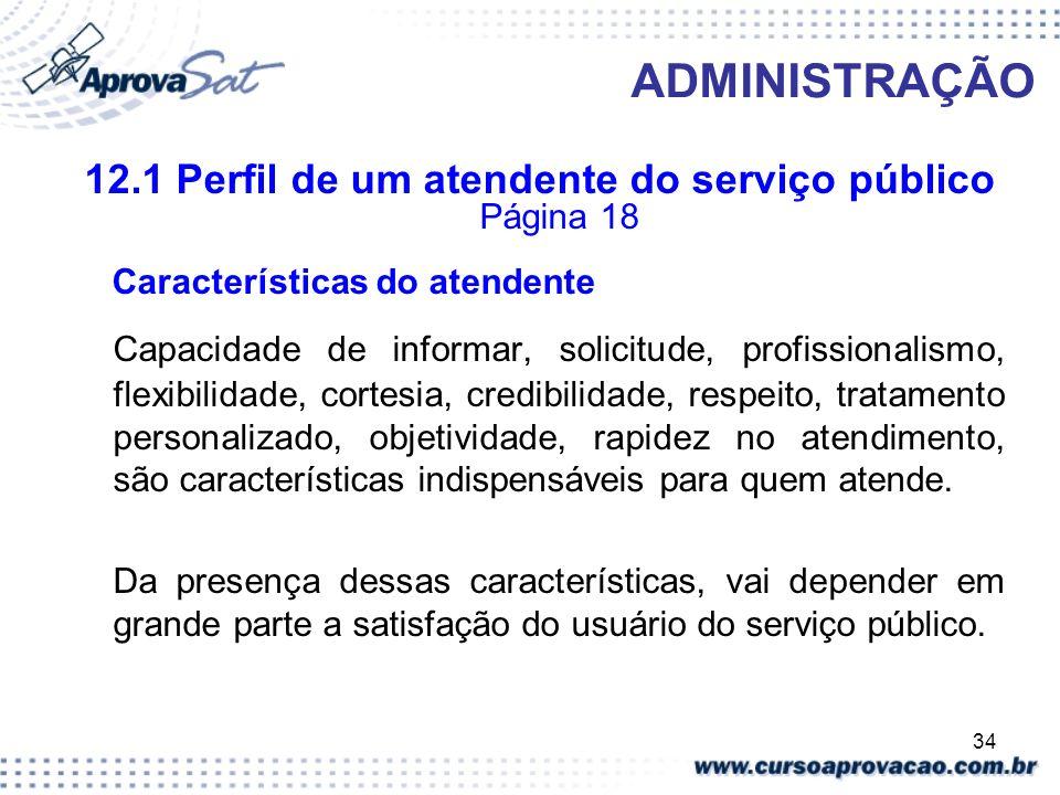 34 ADMINISTRAÇÃO 12.1 Perfil de um atendente do serviço público Página 18 Características do atendente Capacidade de informar, solicitude, profissiona