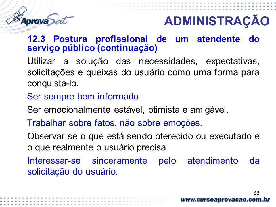 38 ADMINISTRAÇÃO 12.3 Postura profissional de um atendente do serviço público (continuação) Utilizar a solução das necessidades, expectativas, solicit