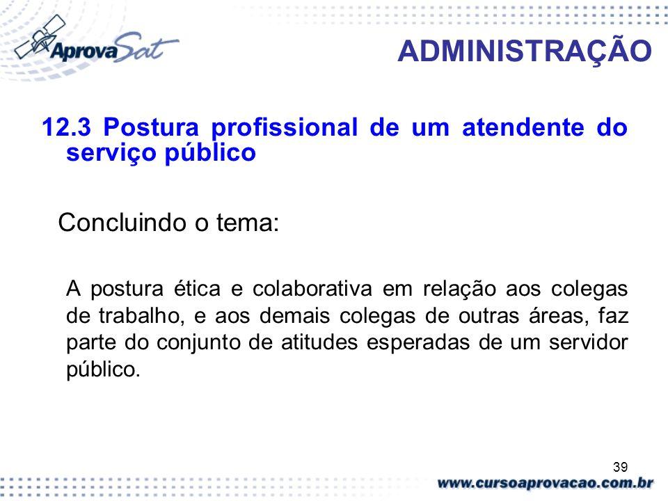 39 ADMINISTRAÇÃO 12.3 Postura profissional de um atendente do serviço público Concluindo o tema: A postura ética e colaborativa em relação aos colegas