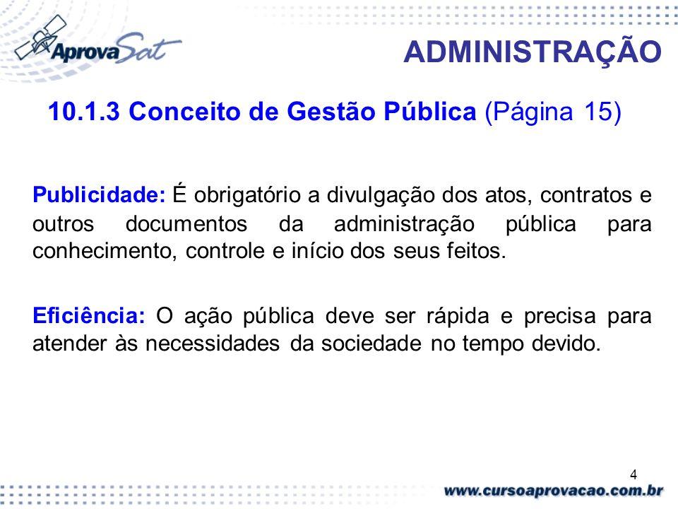 4 ADMINISTRAÇÃO 10.1.3 Conceito de Gestão Pública (Página 15) Publicidade: É obrigatório a divulgação dos atos, contratos e outros documentos da admin