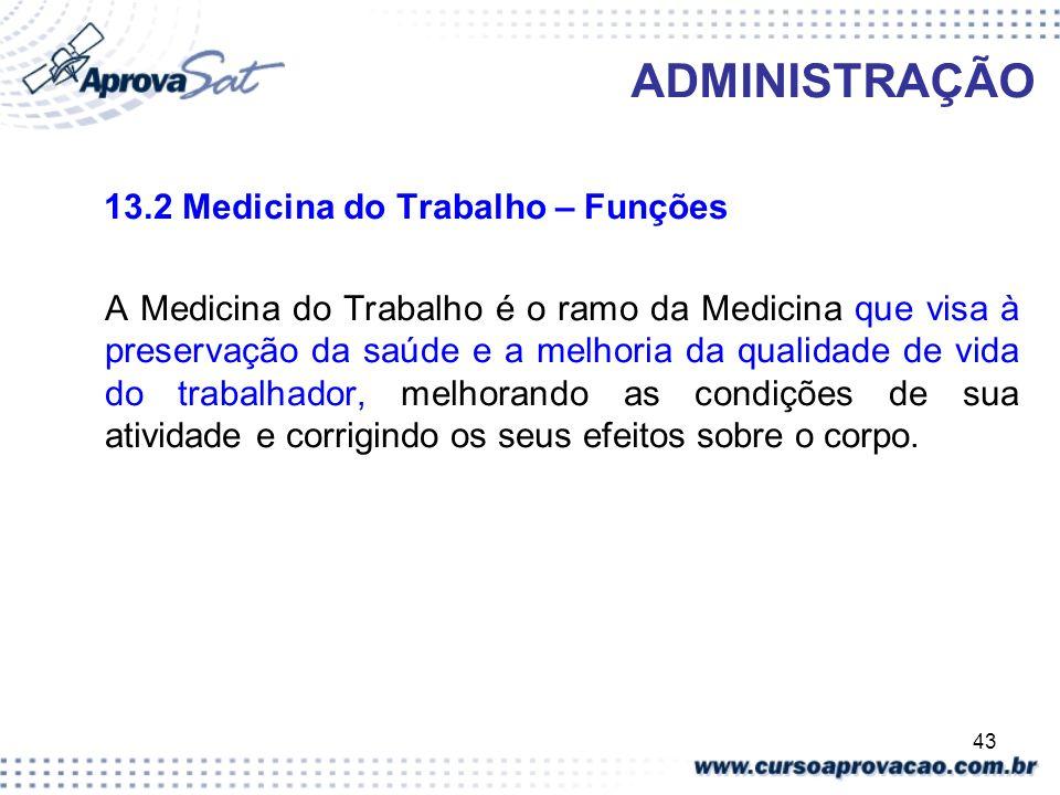 43 ADMINISTRAÇÃO 13.2 Medicina do Trabalho – Funções A Medicina do Trabalho é o ramo da Medicina que visa à preservação da saúde e a melhoria da quali