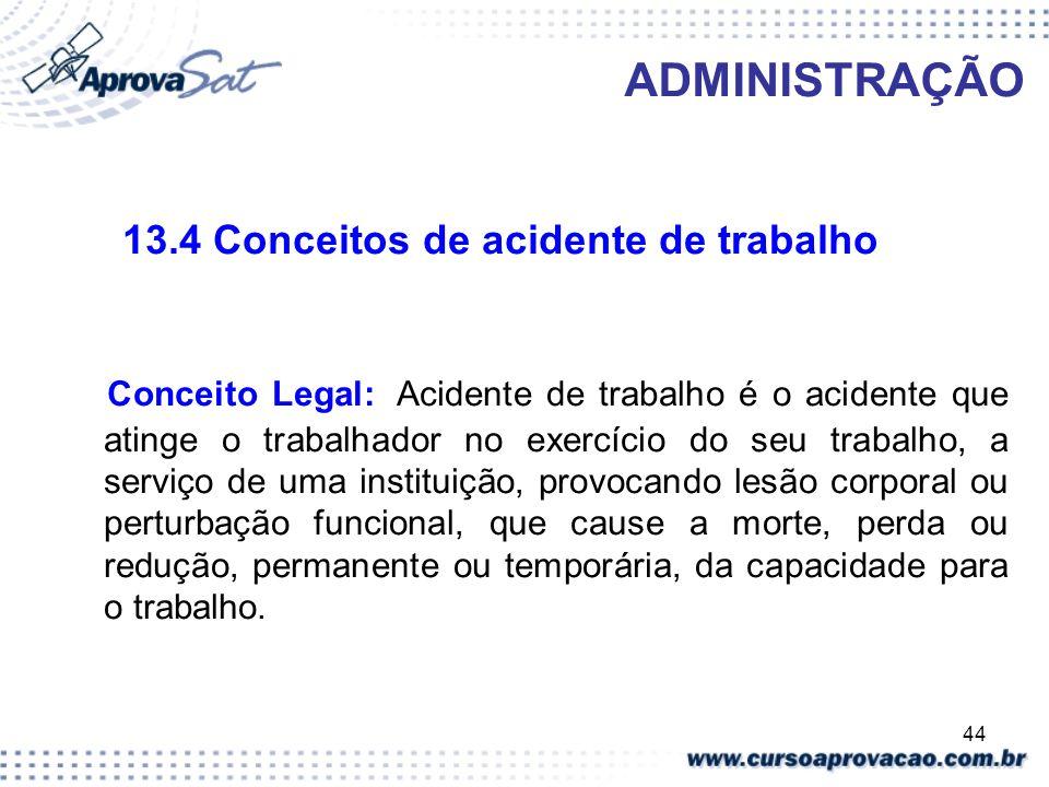 44 ADMINISTRAÇÃO 13.4 Conceitos de acidente de trabalho Conceito Legal: Acidente de trabalho é o acidente que atinge o trabalhador no exercício do seu