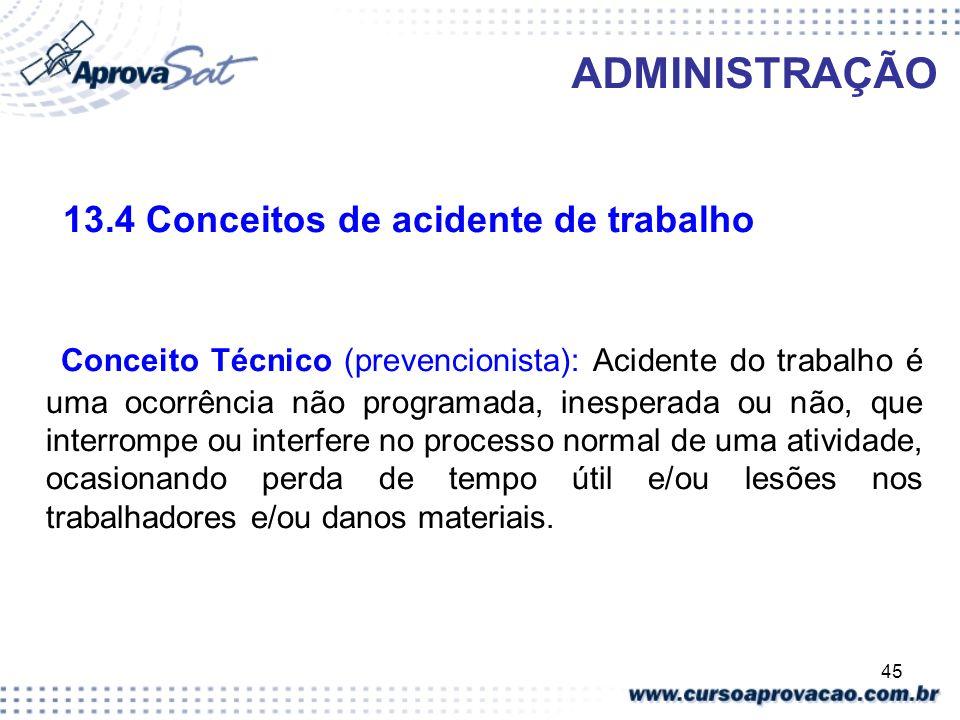 45 ADMINISTRAÇÃO 13.4 Conceitos de acidente de trabalho Conceito Técnico (prevencionista): Acidente do trabalho é uma ocorrência não programada, inesp