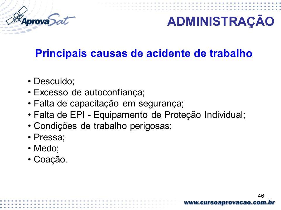 46 ADMINISTRAÇÃO Principais causas de acidente de trabalho Descuido; Excesso de autoconfiança; Falta de capacitação em segurança; Falta de EPI - Equip
