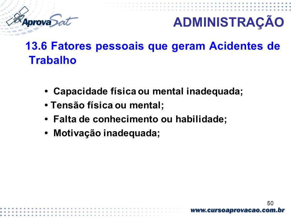 50 ADMINISTRAÇÃO 13.6 Fatores pessoais que geram Acidentes de Trabalho Capacidade física ou mental inadequada; Tensão física ou mental; Falta de conhe