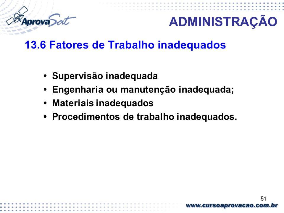 51 ADMINISTRAÇÃO 13.6 Fatores de Trabalho inadequados Supervisão inadequada Engenharia ou manutenção inadequada; Materiais inadequados Procedimentos d