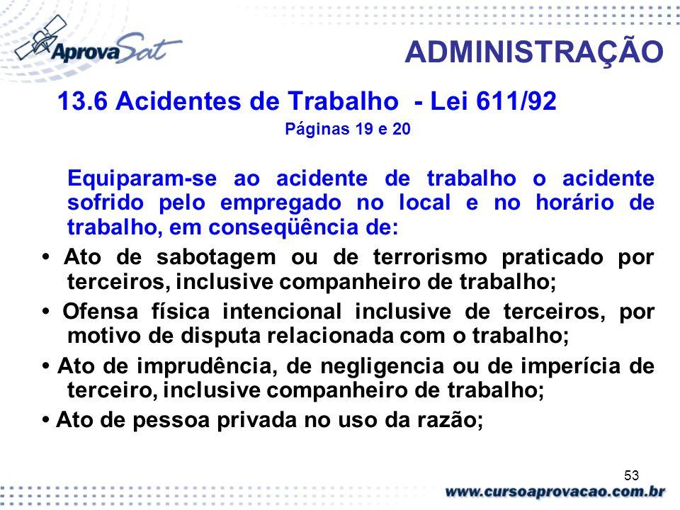 53 ADMINISTRAÇÃO 13.6 Acidentes de Trabalho - Lei 611/92 Páginas 19 e 20 Equiparam-se ao acidente de trabalho o acidente sofrido pelo empregado no loc