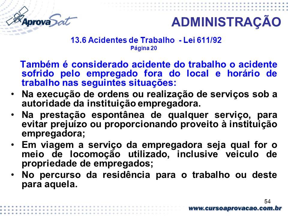 54 ADMINISTRAÇÃO 13.6 Acidentes de Trabalho - Lei 611/92 Página 20 Também é considerado acidente do trabalho o acidente sofrido pelo empregado fora do