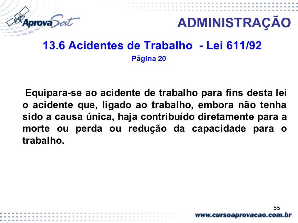 55 ADMINISTRAÇÃO 13.6 Acidentes de Trabalho - Lei 611/92 Página 20 Equipara-se ao acidente de trabalho para fins desta lei o acidente que, ligado ao t