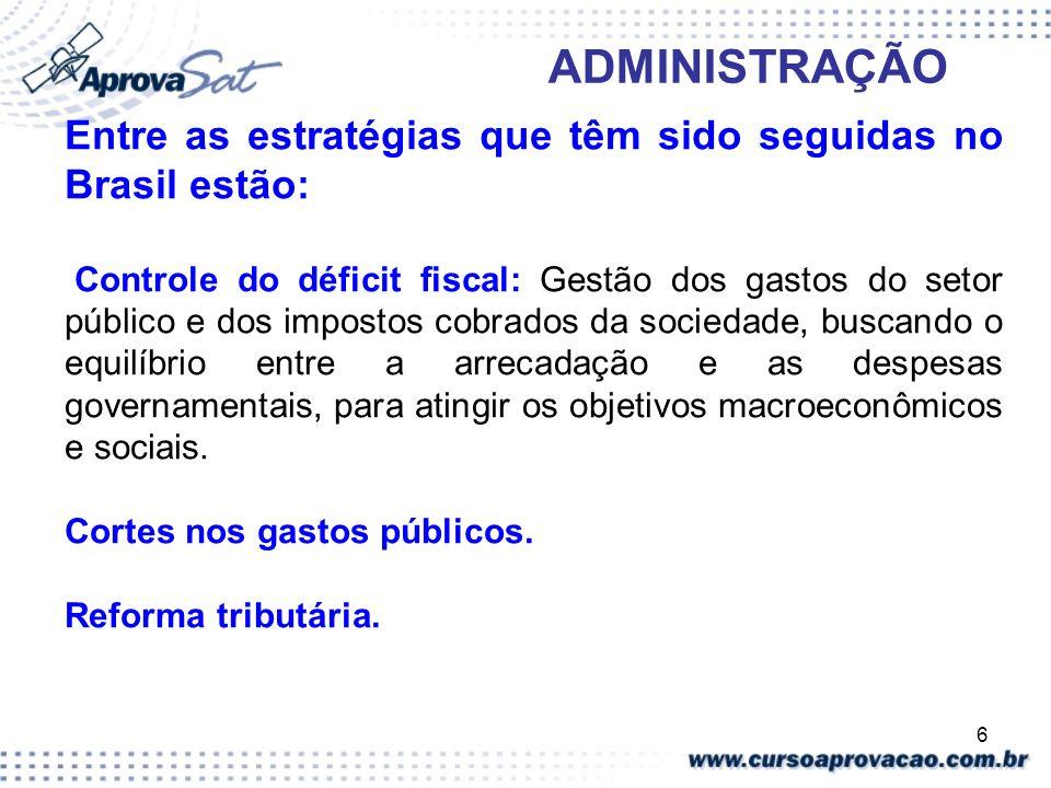 6 ADMINISTRAÇÃO Entre as estratégias que têm sido seguidas no Brasil estão: Controle do déficit fiscal: Gestão dos gastos do setor público e dos impos
