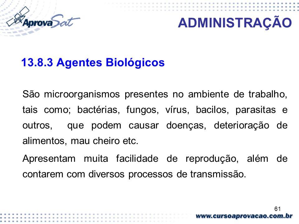 61 ADMINISTRAÇÃO 13.8.3 Agentes Biológicos São microorganismos presentes no ambiente de trabalho, tais como; bactérias, fungos, vírus, bacilos, parasi