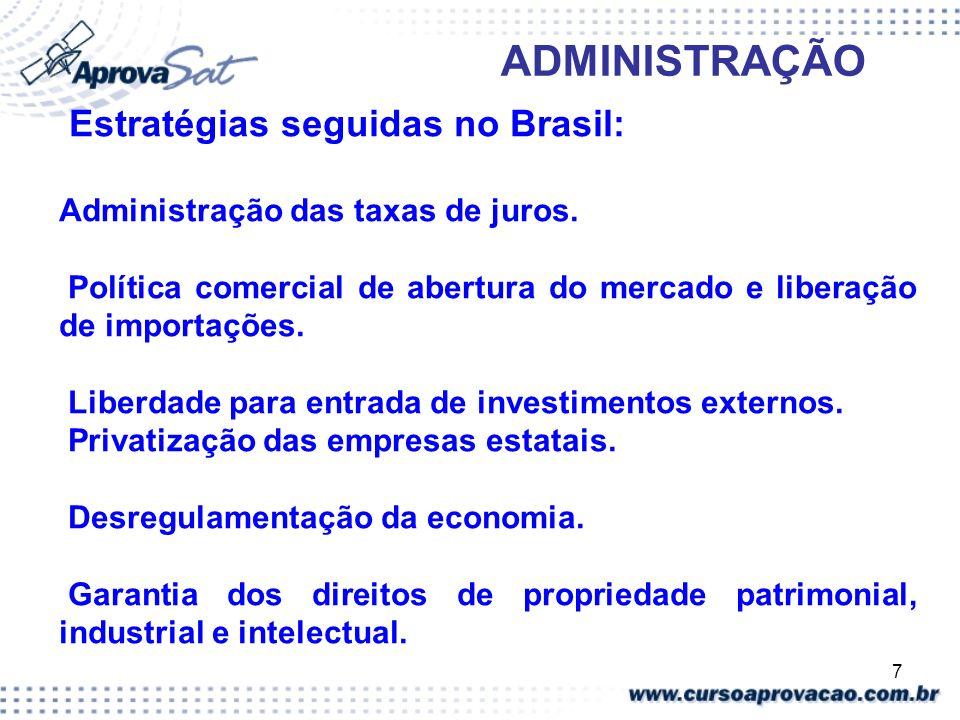 7 ADMINISTRAÇÃO Estratégias seguidas no Brasil: Administração das taxas de juros. Política comercial de abertura do mercado e liberação de importações