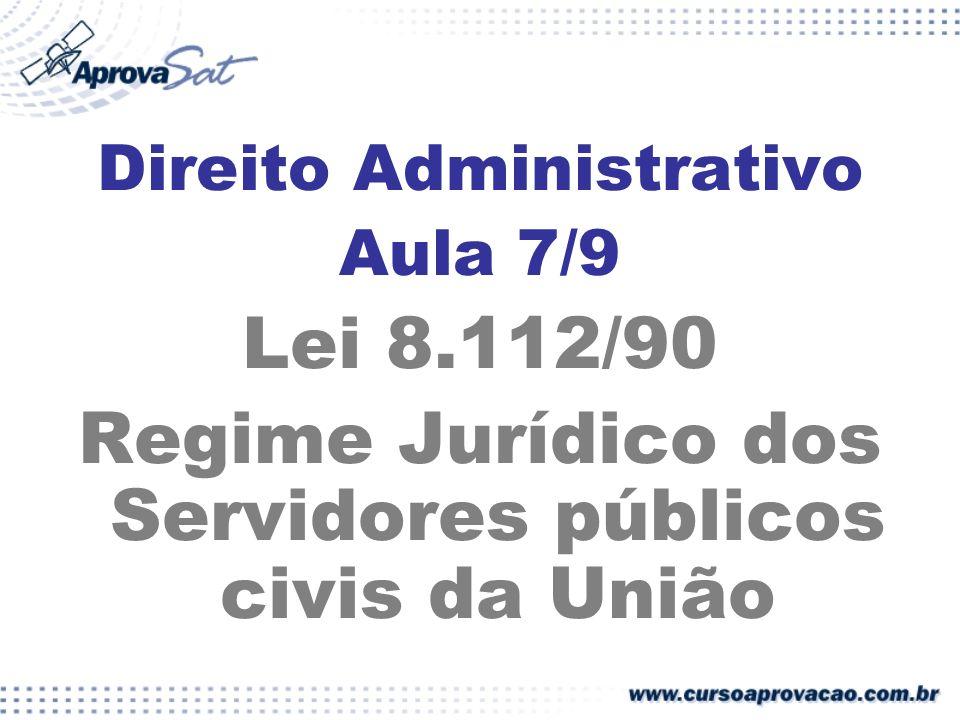 Direito Administrativo Aula 7/9 Lei 8.112/90 Regime Jurídico dos Servidores públicos civis da União