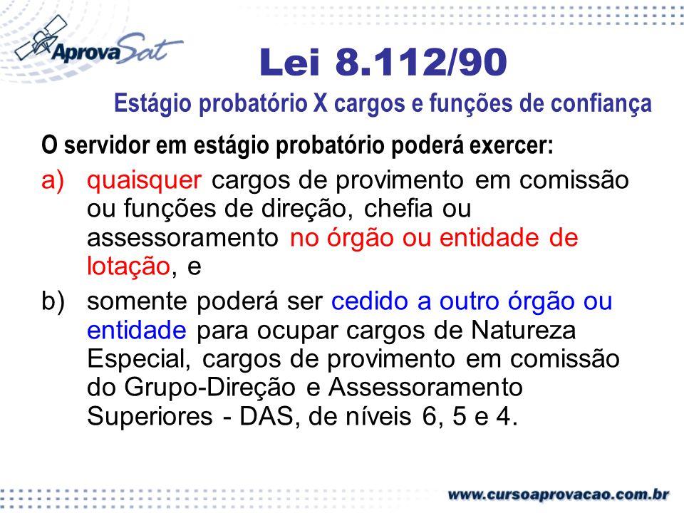 Lei 8.112/90 Estágio probatório X cargos e funções de confiança O servidor em estágio probatório poderá exercer: a)quaisquer cargos de provimento em c