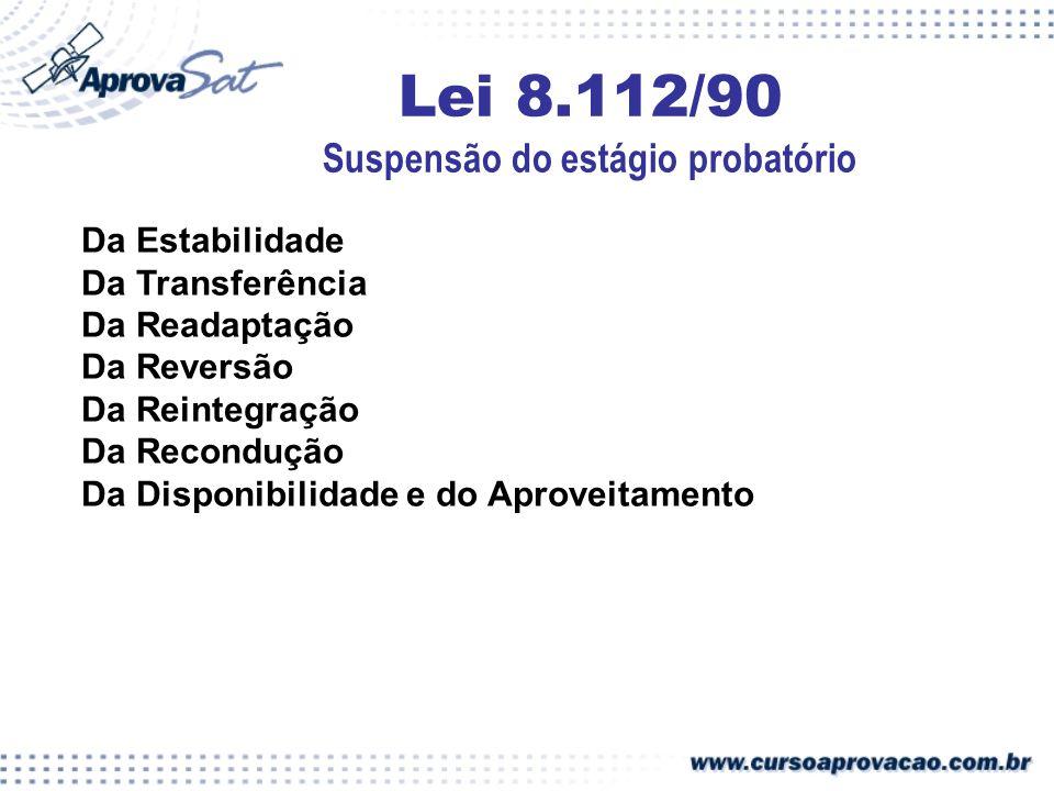 Lei 8.112/90 Suspensão do estágio probatório Da Estabilidade Da Transferência Da Readaptação Da Reversão Da Reintegração Da Recondução Da Disponibilid