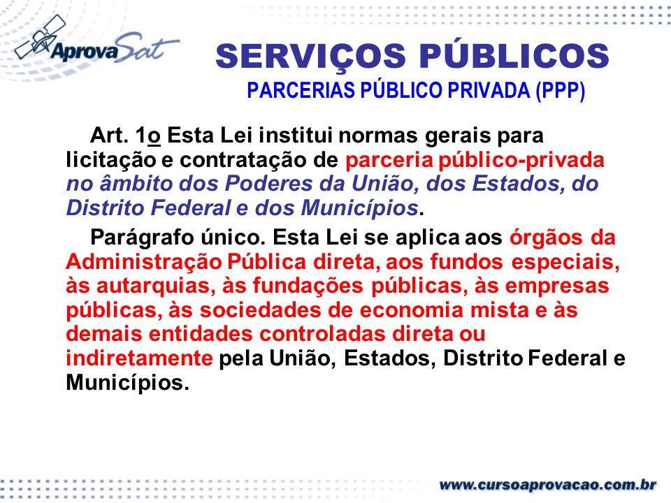 SERVIÇOS PÚBLICOS PARCERIAS PÚBLICO PRIVADA (PPP) Art. 1o Esta Lei institui normas gerais para licitação e contratação de parceria público-privada no