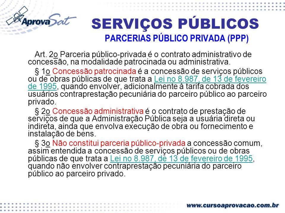 SERVIÇOS PÚBLICOS PARCERIAS PÚBLICO PRIVADA (PPP) Art. 2o Parceria público-privada é o contrato administrativo de concessão, na modalidade patrocinada