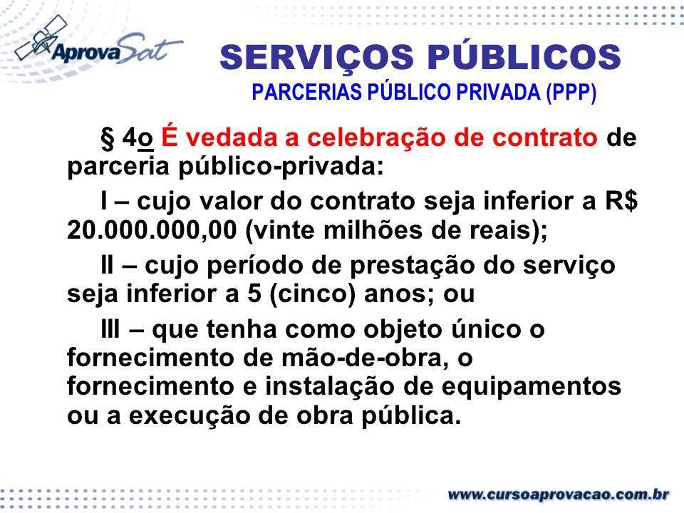 SERVIÇOS PÚBLICOS PARCERIAS PÚBLICO PRIVADA (PPP) § 4o É vedada a celebração de contrato de parceria público-privada: I – cujo valor do contrato seja