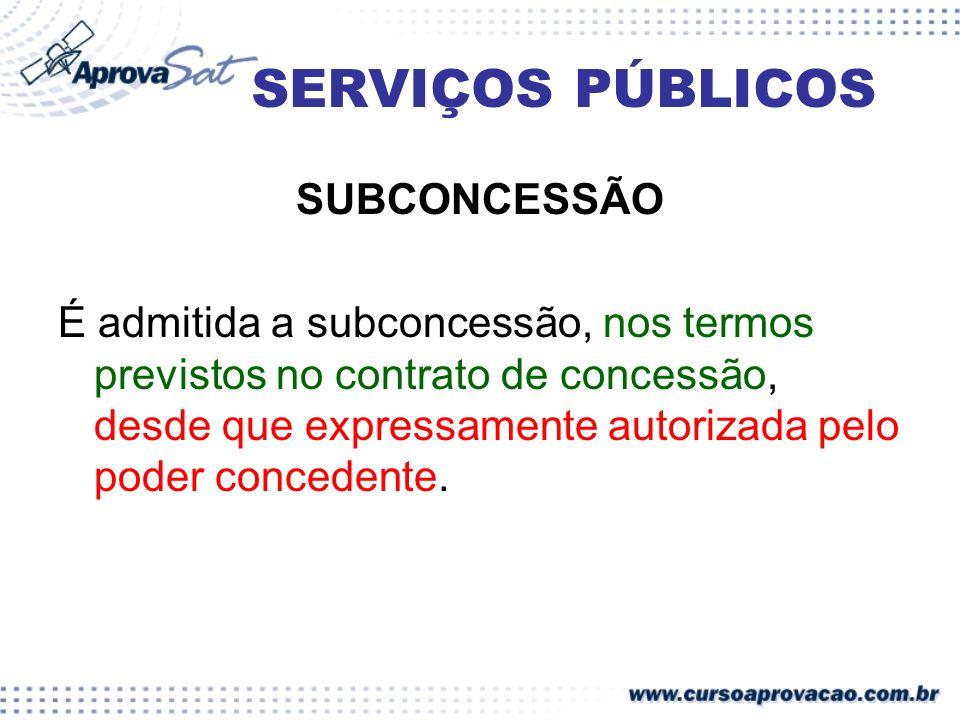SERVIÇOS PÚBLICOS SUBCONCESSÃO É admitida a subconcessão, nos termos previstos no contrato de concessão, desde que expressamente autorizada pelo poder