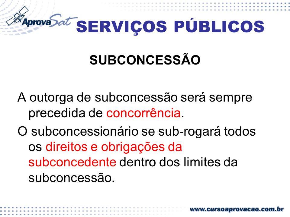SERVIÇOS PÚBLICOS SUBCONCESSÃO A outorga de subconcessão será sempre precedida de concorrência. O subconcessionário se sub-rogará todos os direitos e