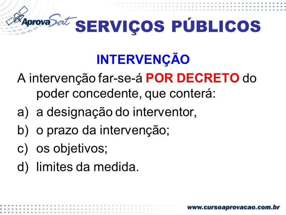 SERVIÇOS PÚBLICOS INTERVENÇÃO A intervenção far-se-á POR DECRETO do poder concedente, que conterá: a)a designação do interventor, b)o prazo da interve