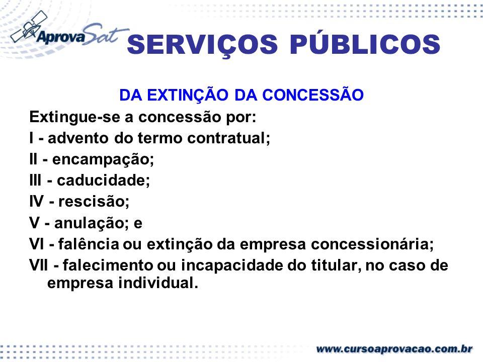 SERVIÇOS PÚBLICOS DA EXTINÇÃO DA CONCESSÃO Extingue-se a concessão por: I - advento do termo contratual; II - encampação; III - caducidade; IV - resci