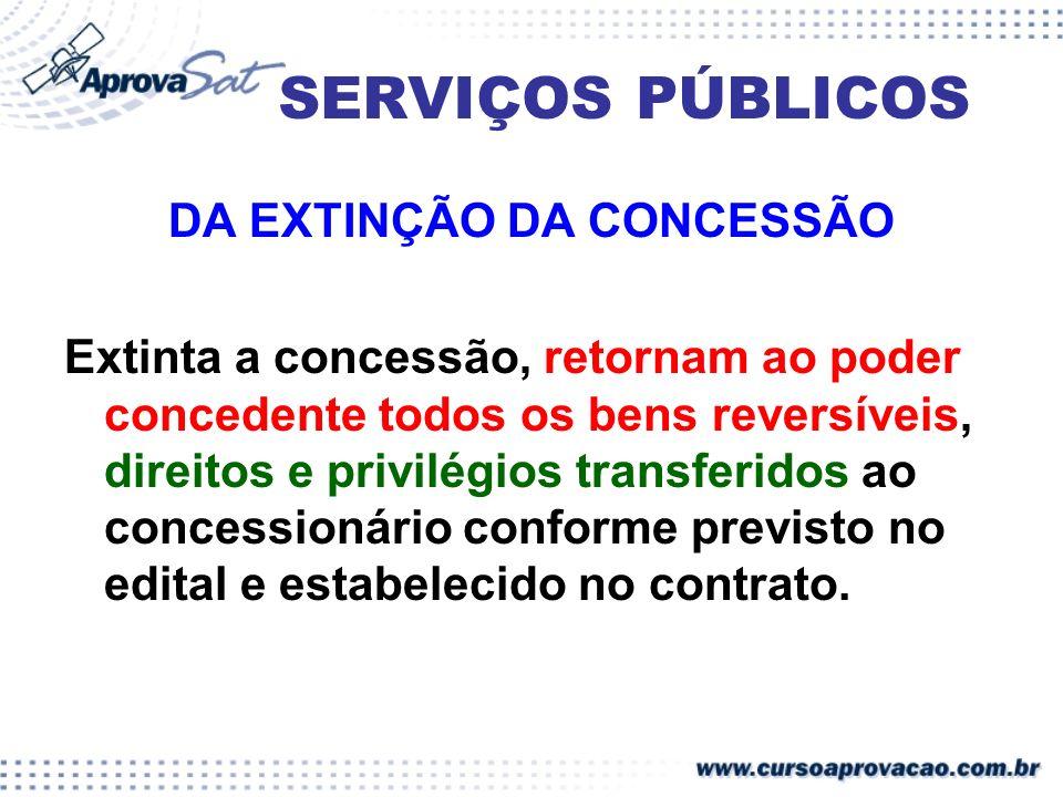 SERVIÇOS PÚBLICOS DA EXTINÇÃO DA CONCESSÃO Extinta a concessão, retornam ao poder concedente todos os bens reversíveis, direitos e privilégios transfe