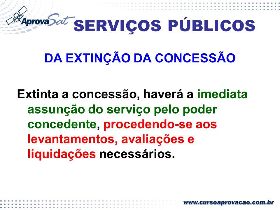 SERVIÇOS PÚBLICOS DA EXTINÇÃO DA CONCESSÃO Extinta a concessão, haverá a imediata assunção do serviço pelo poder concedente, procedendo-se aos levanta