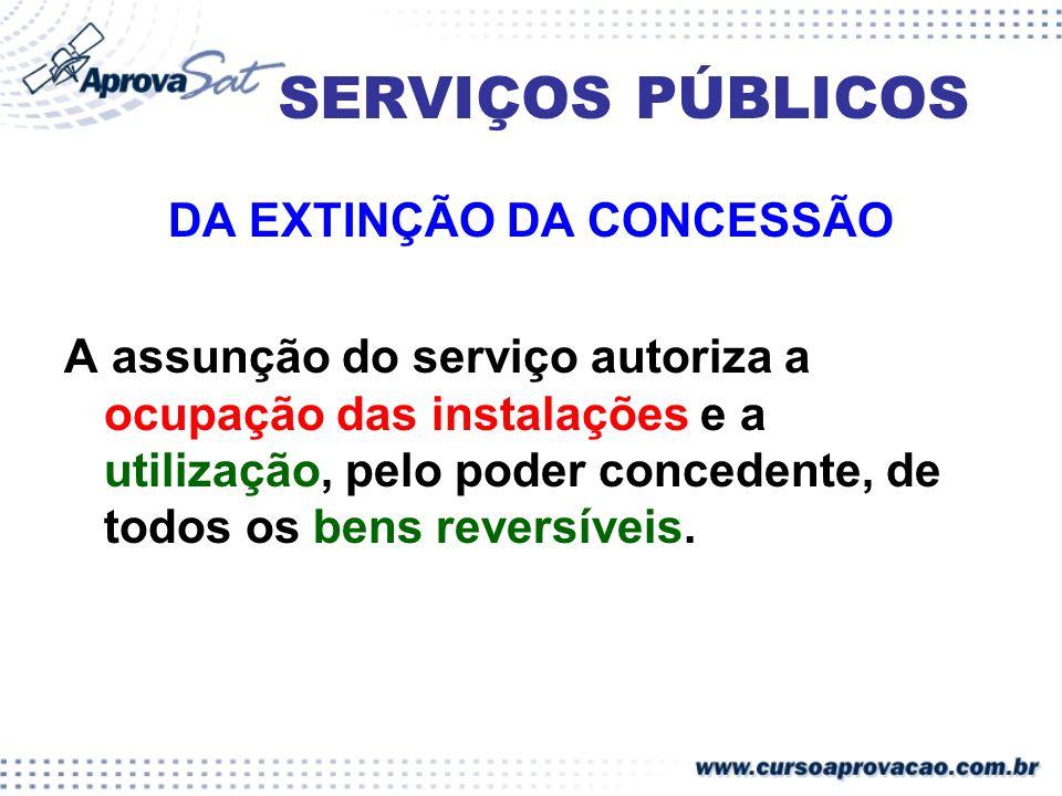 SERVIÇOS PÚBLICOS DA EXTINÇÃO DA CONCESSÃO A assunção do serviço autoriza a ocupação das instalações e a utilização, pelo poder concedente, de todos o