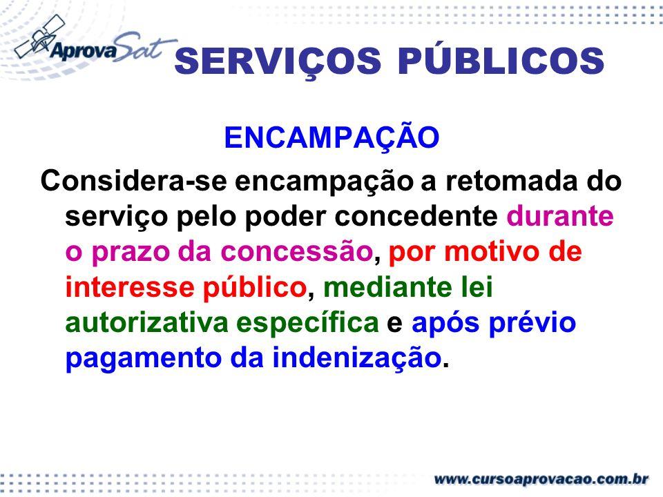 SERVIÇOS PÚBLICOS ENCAMPAÇÃO Considera-se encampação a retomada do serviço pelo poder concedente durante o prazo da concessão, por motivo de interesse
