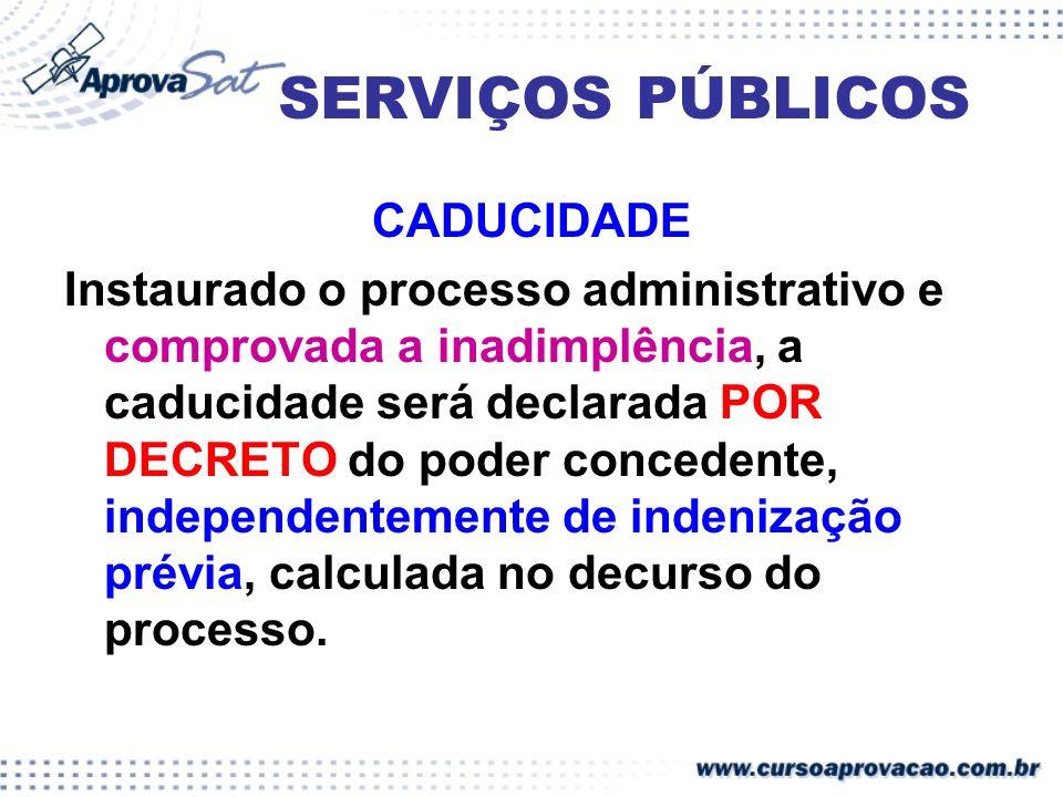 SERVIÇOS PÚBLICOS CADUCIDADE Instaurado o processo administrativo e comprovada a inadimplência, a caducidade será declarada POR DECRETO do poder conce