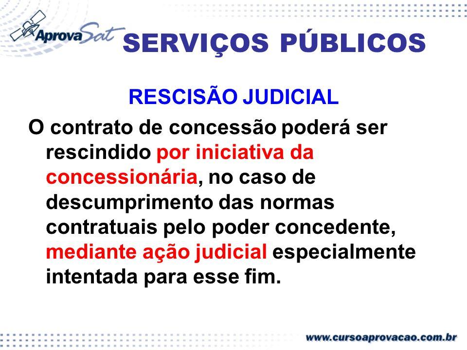 SERVIÇOS PÚBLICOS RESCISÃO JUDICIAL O contrato de concessão poderá ser rescindido por iniciativa da concessionária, no caso de descumprimento das norm