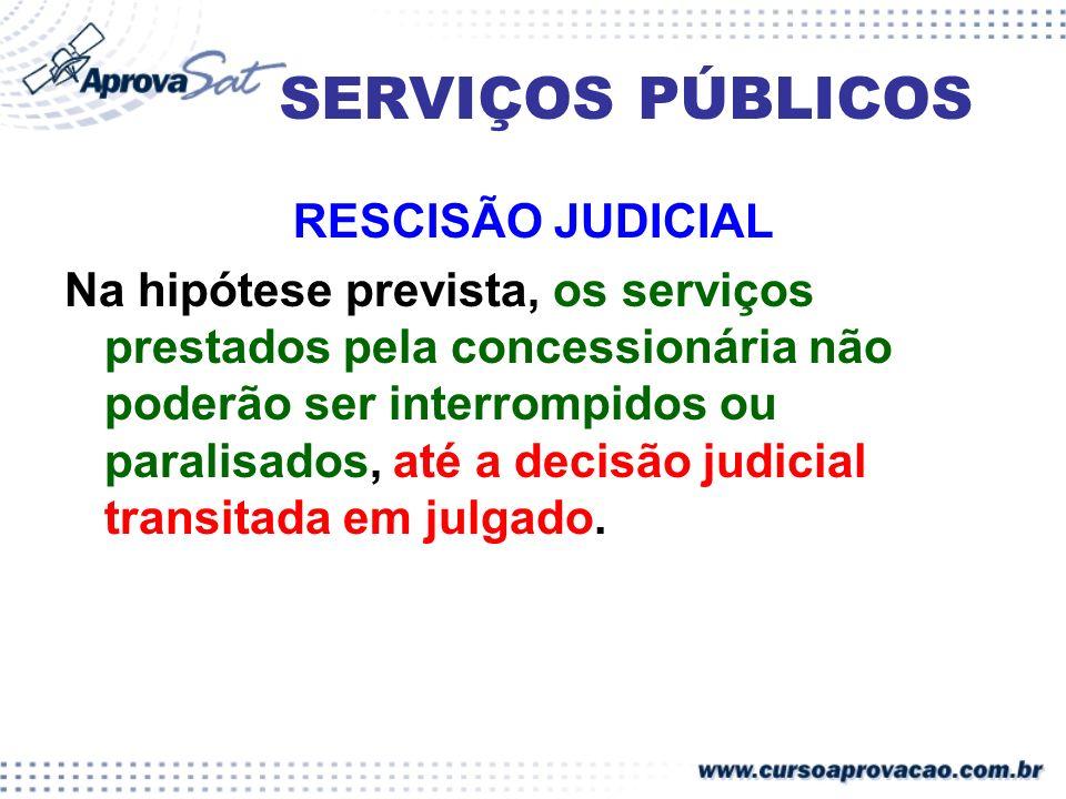 SERVIÇOS PÚBLICOS RESCISÃO JUDICIAL Na hipótese prevista, os serviços prestados pela concessionária não poderão ser interrompidos ou paralisados, até
