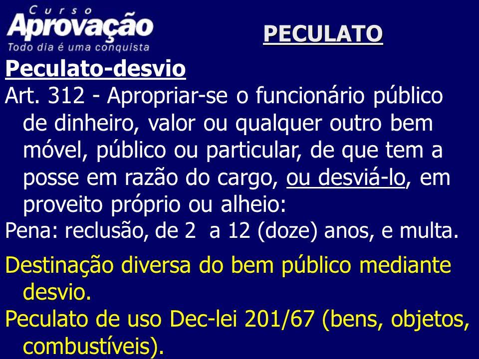 PECULATO Peculato-desvio Art. 312 - Apropriar-se o funcionário público de dinheiro, valor ou qualquer outro bem móvel, público ou particular, de que t