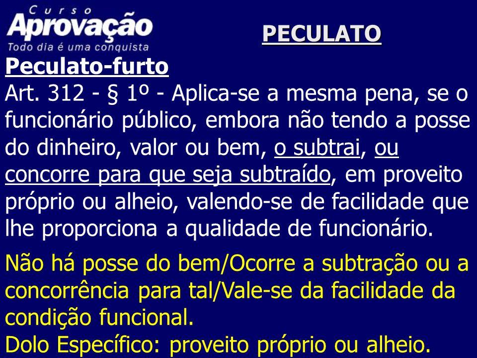 PECULATO Peculato-furto Art. 312 - § 1º - Aplica-se a mesma pena, se o funcionário público, embora não tendo a posse do dinheiro, valor ou bem, o subt