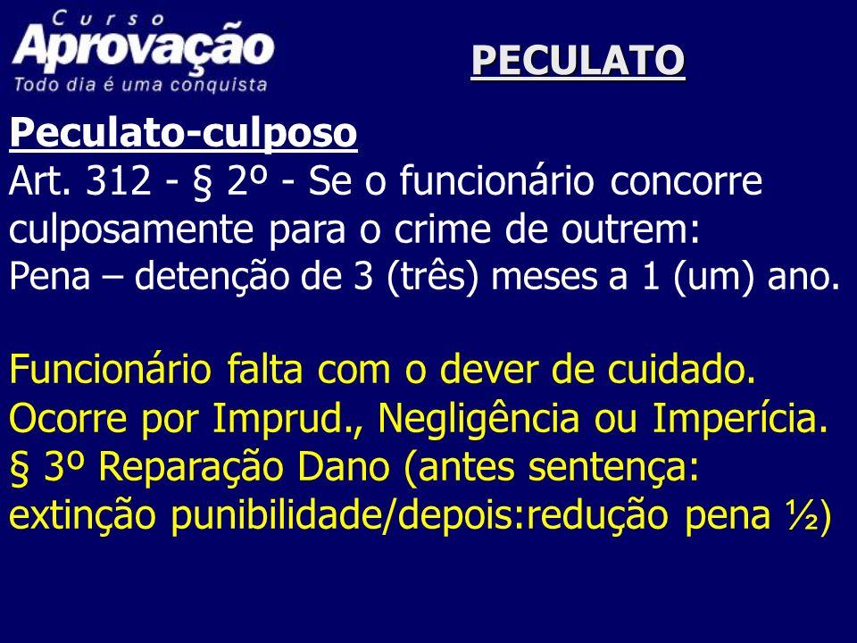 PECULATO Peculato-culposo Art. 312 - § 2º - Se o funcionário concorre culposamente para o crime de outrem: Pena – detenção de 3 (três) meses a 1 (um)