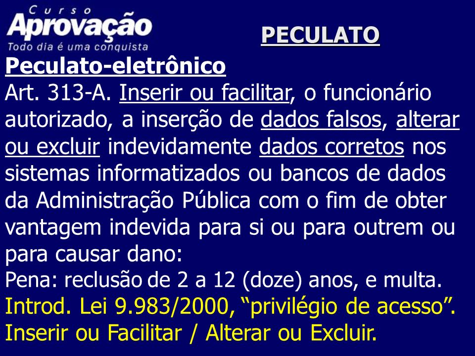 PECULATO Peculato-eletrônico Art. 313-A. Inserir ou facilitar, o funcionário autorizado, a inserção de dados falsos, alterar ou excluir indevidamente