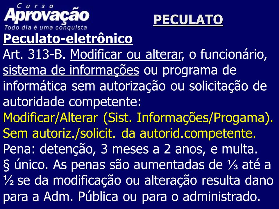 PECULATO Peculato-eletrônico Art. 313-B. Modificar ou alterar, o funcionário, sistema de informações ou programa de informática sem autorização ou sol