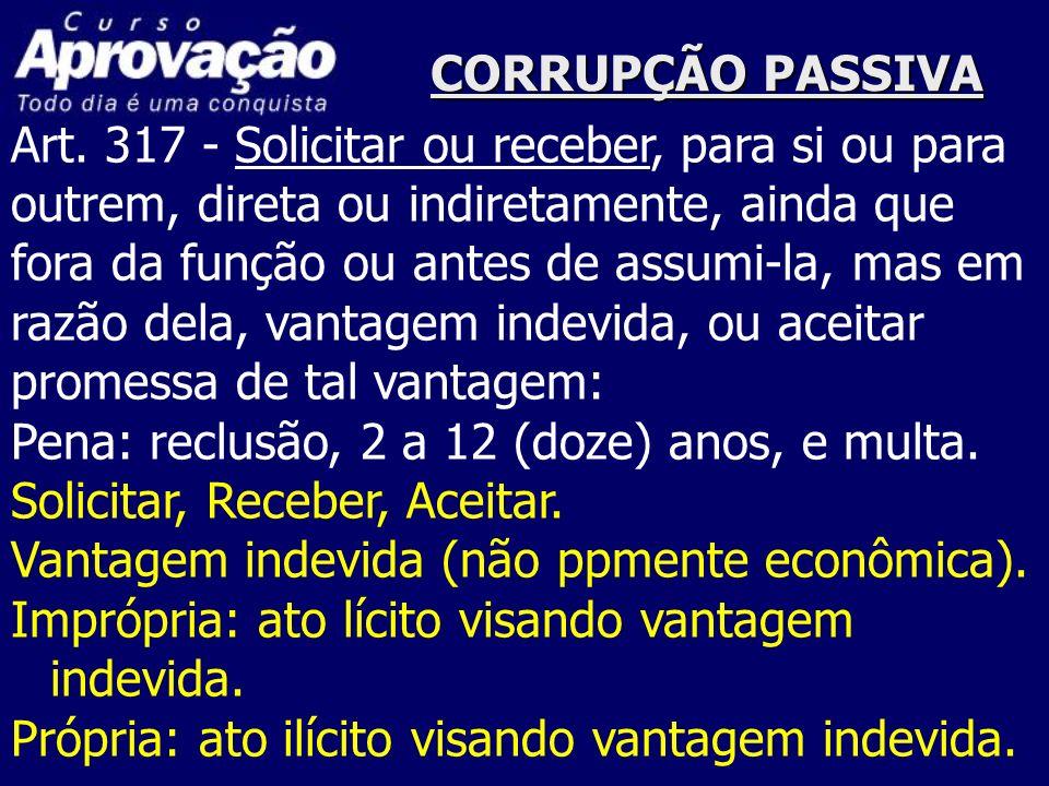 CORRUPÇÃO PASSIVA Art. 317 - Solicitar ou receber, para si ou para outrem, direta ou indiretamente, ainda que fora da função ou antes de assumi-la, ma