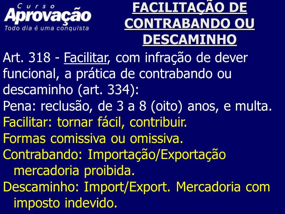 FACILITAÇÃO DE CONTRABANDO OU DESCAMINHO Art. 318 - Facilitar, com infração de dever funcional, a prática de contrabando ou descaminho (art. 334): Pen