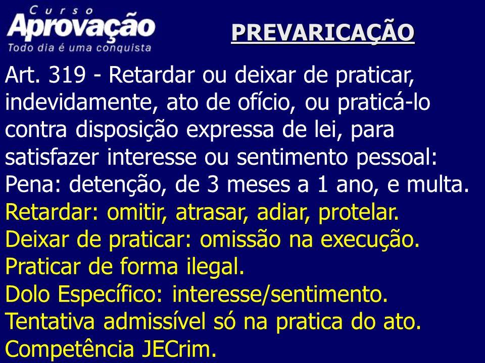 PREVARICAÇÃO Art. 319 - Retardar ou deixar de praticar, indevidamente, ato de ofício, ou praticá-lo contra disposição expressa de lei, para satisfazer