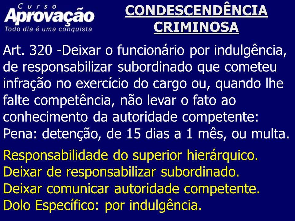 CONDESCENDÊNCIA CRIMINOSA Art. 320 -Deixar o funcionário por indulgência, de responsabilizar subordinado que cometeu infração no exercício do cargo ou