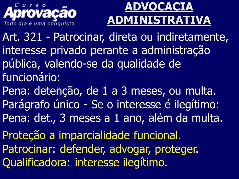 ADVOCACIA ADMINISTRATIVA Art. 321 - Patrocinar, direta ou indiretamente, interesse privado perante a administração pública, valendo-se da qualidade de