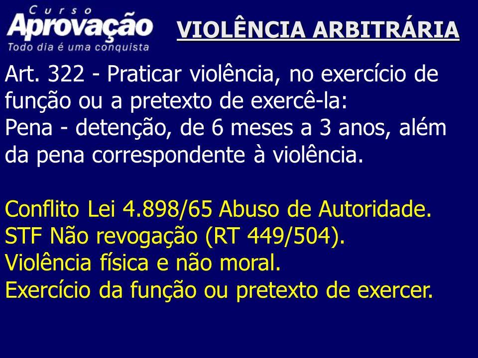VIOLÊNCIA ARBITRÁRIA Art. 322 - Praticar violência, no exercício de função ou a pretexto de exercê-la: Pena - detenção, de 6 meses a 3 anos, além da p