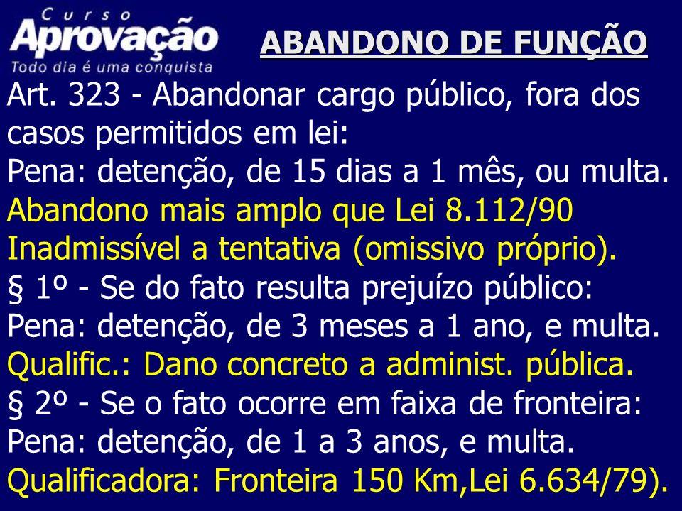 ABANDONO DE FUNÇÃO Art. 323 - Abandonar cargo público, fora dos casos permitidos em lei: Pena: detenção, de 15 dias a 1 mês, ou multa. Abandono mais a
