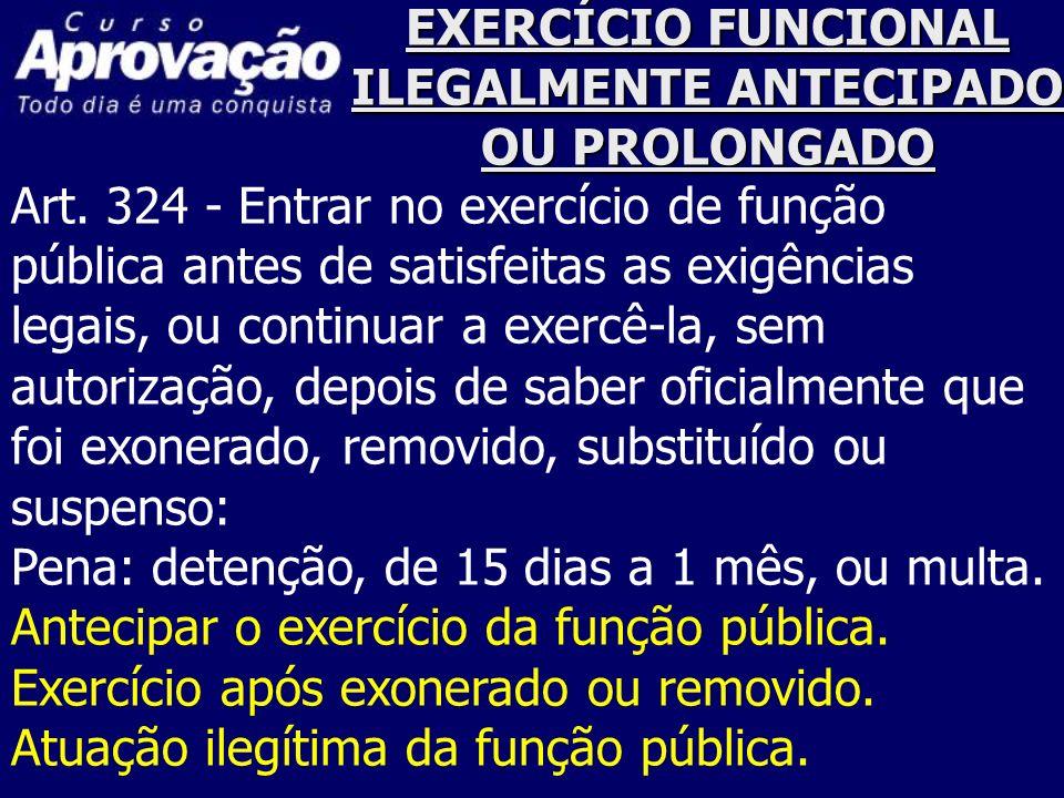 EXERCÍCIO FUNCIONAL ILEGALMENTE ANTECIPADO OU PROLONGADO Art. 324 - Entrar no exercício de função pública antes de satisfeitas as exigências legais, o