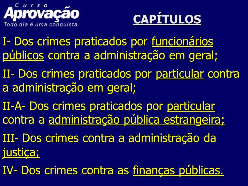 CAPÍTULOS I- Dos crimes praticados por funcionários públicos contra a administração em geral; II- Dos crimes praticados por particular contra a admini