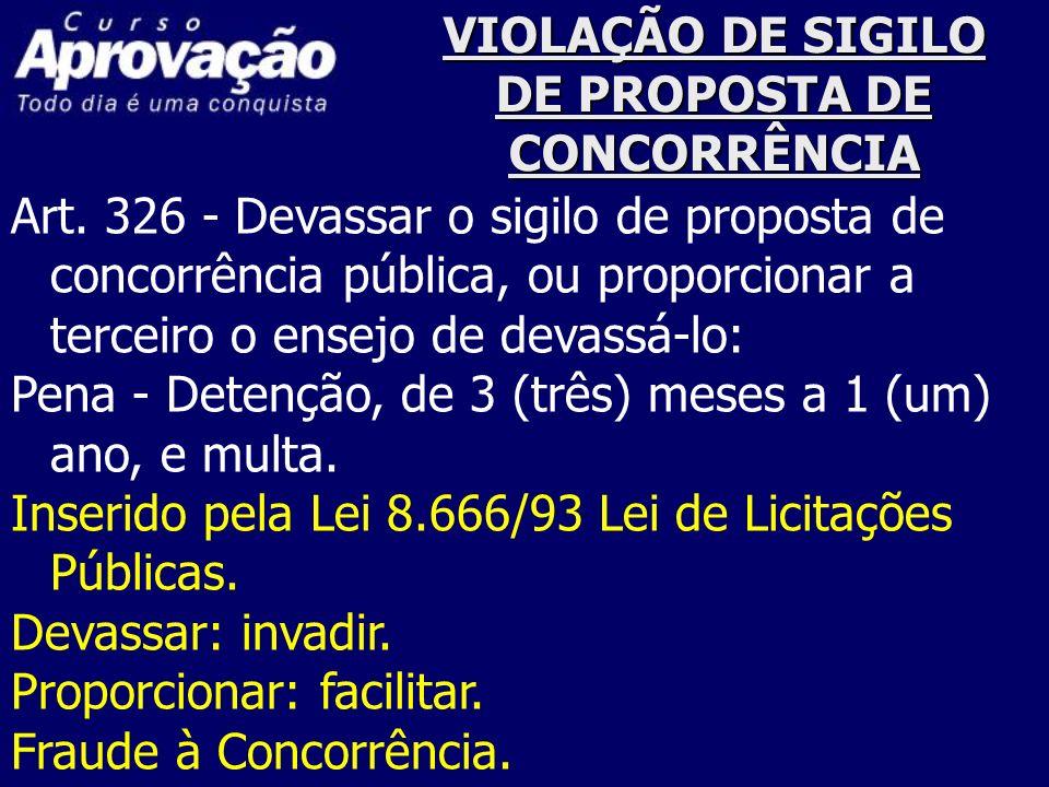 VIOLAÇÃO DE SIGILO DE PROPOSTA DE CONCORRÊNCIA Art. 326 - Devassar o sigilo de proposta de concorrência pública, ou proporcionar a terceiro o ensejo d