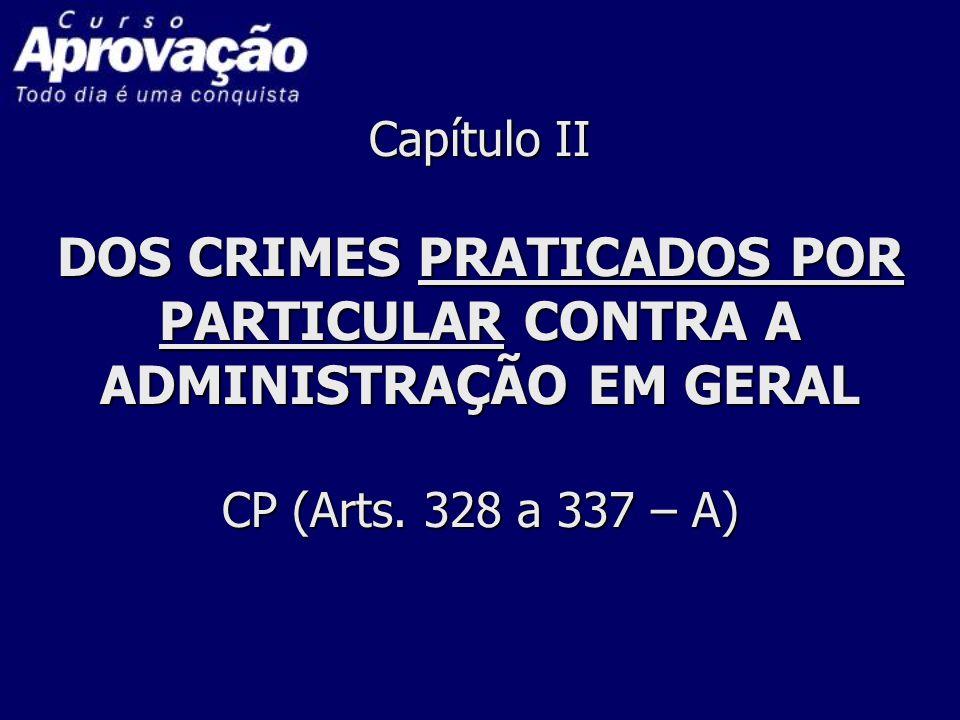 Capítulo II DOS CRIMES PRATICADOS POR PARTICULAR CONTRA A ADMINISTRAÇÃO EM GERAL CP (Arts. 328 a 337 – A)